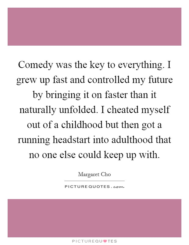 Comedy was the key to everything. I grew up fast and controlled my future by bringing it on faster than it naturally unfolded. I cheated myself out of a childhood but then got a running headstart into adulthood that no one else could keep up with Picture Quote #1