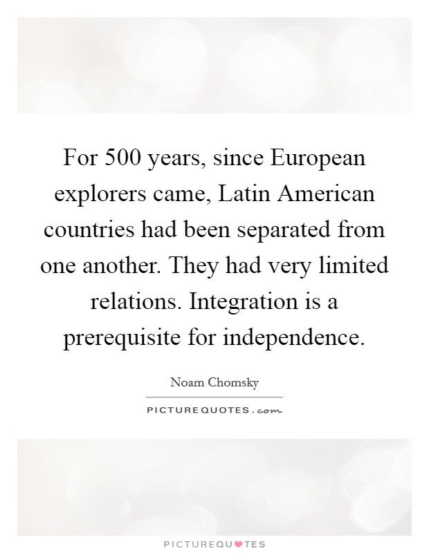 For 500 years, since European explorers came, Latin American countries had been separated from one another. They had very limited relations. Integration is a prerequisite for independence Picture Quote #1