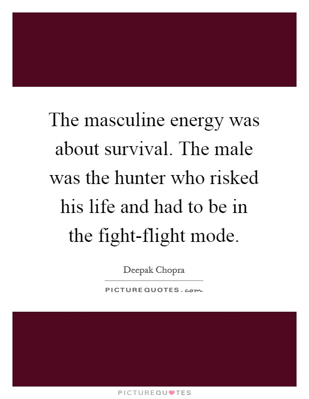 The masculine energy was about survival. The male was the hunter who risked his life and had to be in the fight-flight mode Picture Quote #1
