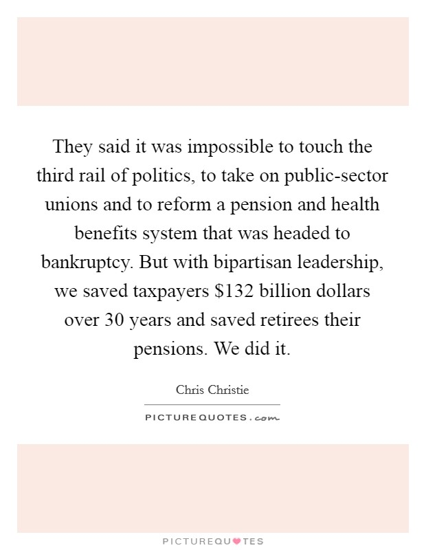 They said it was impossible to touch the third rail of politics, to take on public-sector unions and to reform a pension and health benefits system that was headed to bankruptcy. But with bipartisan leadership, we saved taxpayers $132 billion dollars over 30 years and saved retirees their pensions. We did it Picture Quote #1