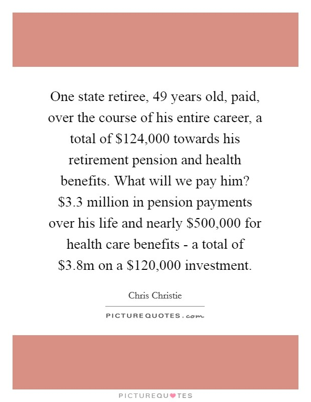 One state retiree, 49 years old, paid, over the course of his entire career, a total of $124,000 towards his retirement pension and health benefits. What will we pay him? $3.3 million in pension payments over his life and nearly $500,000 for health care benefits - a total of $3.8m on a $120,000 investment Picture Quote #1
