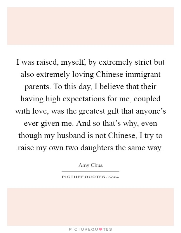 I was raised, myself, by extremely strict but also extremely loving Chinese immigrant parents. To this day, I believe that their having high expectations for me, coupled with love, was the greatest gift that anyone's ever given me. And so that's why, even though my husband is not Chinese, I try to raise my own two daughters the same way Picture Quote #1