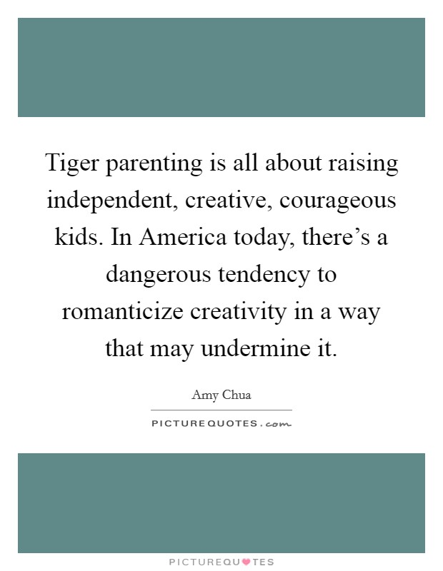 Tiger parenting is all about raising independent, creative, courageous kids. In America today, there's a dangerous tendency to romanticize creativity in a way that may undermine it Picture Quote #1