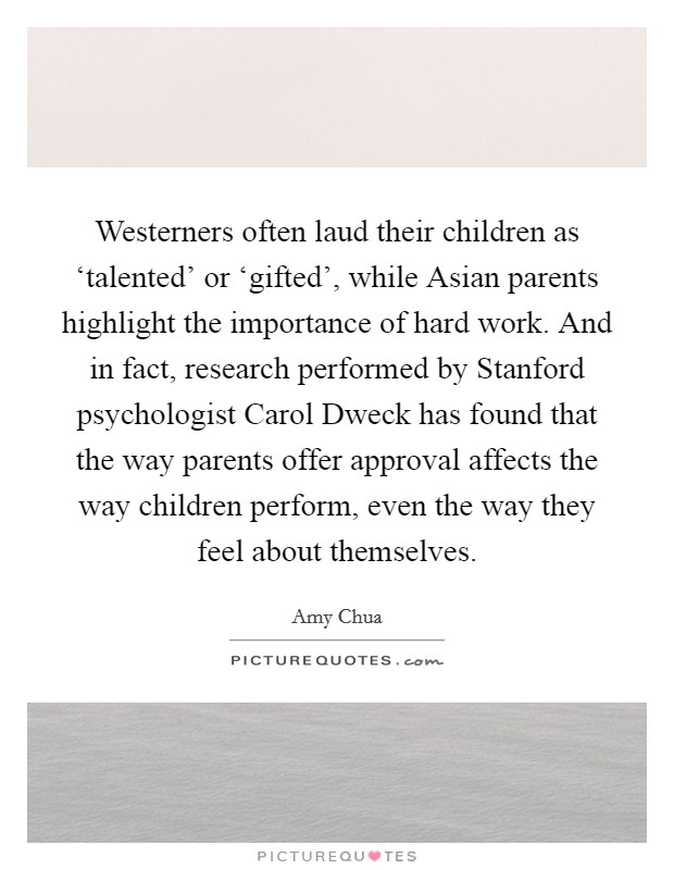 Westerners often laud their children as 'talented' or 'gifted', while Asian parents highlight the importance of hard work. And in fact, research performed by Stanford psychologist Carol Dweck has found that the way parents offer approval affects the way children perform, even the way they feel about themselves Picture Quote #1