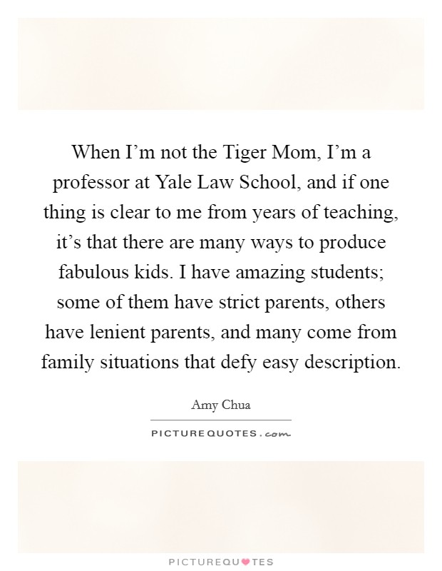When I'm not the Tiger Mom, I'm a professor at Yale Law School, and if one thing is clear to me from years of teaching, it's that there are many ways to produce fabulous kids. I have amazing students; some of them have strict parents, others have lenient parents, and many come from family situations that defy easy description Picture Quote #1