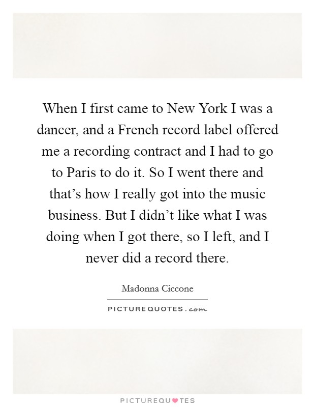 When I first came to New York I was a dancer, and a French record label offered me a recording contract and I had to go to Paris to do it. So I went there and that's how I really got into the music business. But I didn't like what I was doing when I got there, so I left, and I never did a record there Picture Quote #1