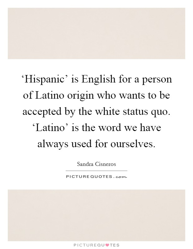 'Hispanic' is English for a person of Latino origin who wants to be accepted by the white status quo. 'Latino' is the word we have always used for ourselves Picture Quote #1