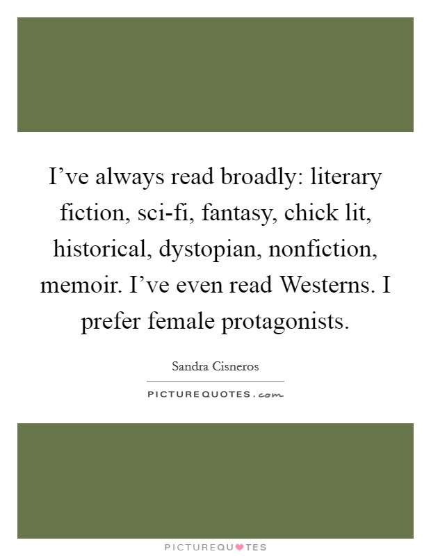 I've always read broadly: literary fiction, sci-fi, fantasy, chick lit, historical, dystopian, nonfiction, memoir. I've even read Westerns. I prefer female protagonists Picture Quote #1