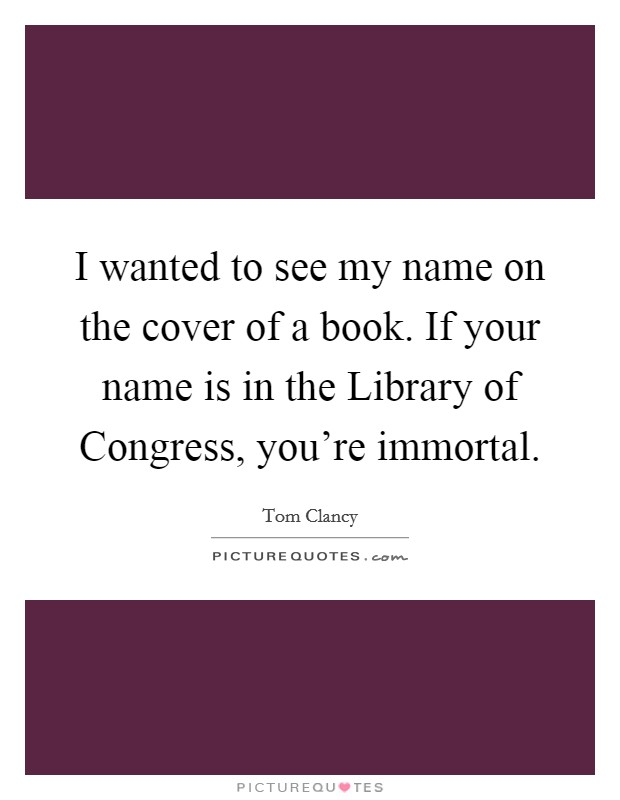 I wanted to see my name on the cover of a book. If your name is in the Library of Congress, you're immortal Picture Quote #1