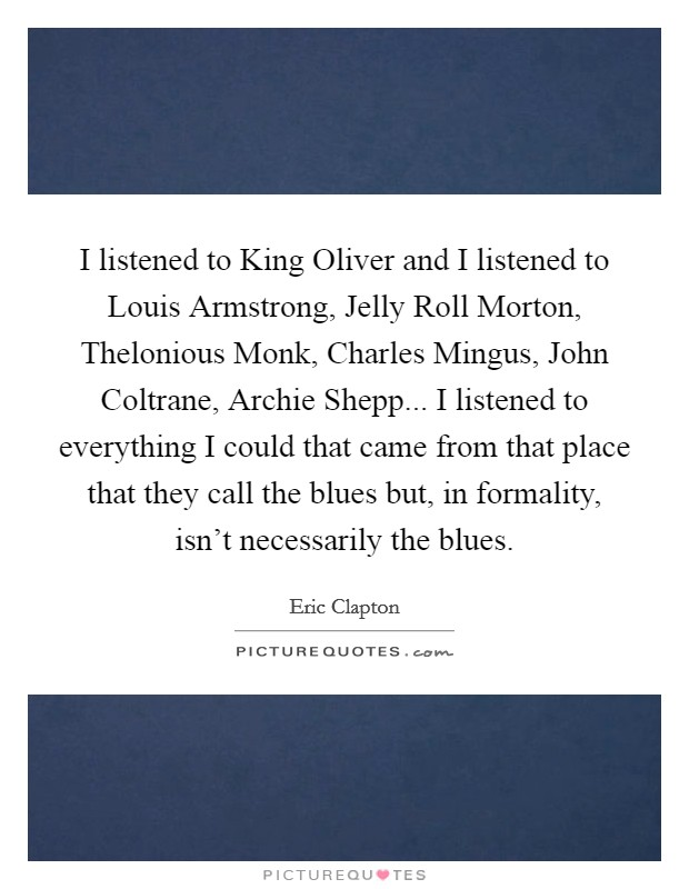 I listened to King Oliver and I listened to Louis Armstrong, Jelly Roll Morton, Thelonious Monk, Charles Mingus, John Coltrane, Archie Shepp... I listened to everything I could that came from that place that they call the blues but, in formality, isn't necessarily the blues Picture Quote #1