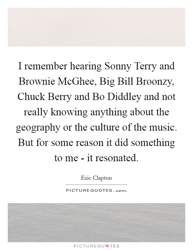I remember hearing Sonny Terry and Brownie McGhee, Big Bill Broonzy, Chuck Berry and Bo Diddley and not really knowing anything about the geography or the culture of the music. But for some reason it did something to me - it resonated Picture Quote #1