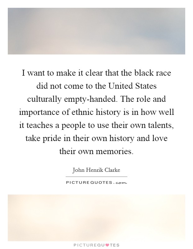 I want to make it clear that the black race did not come to the United States culturally empty-handed. The role and importance of ethnic history is in how well it teaches a people to use their own talents, take pride in their own history and love their own memories Picture Quote #1