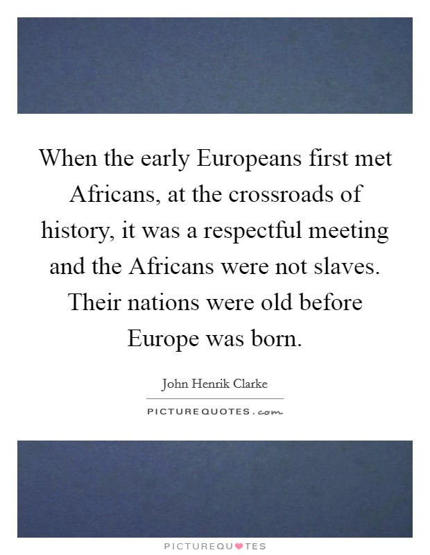 When the early Europeans first met Africans, at the crossroads of history, it was a respectful meeting and the Africans were not slaves. Their nations were old before Europe was born Picture Quote #1