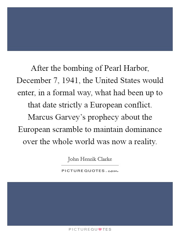 After the bombing of Pearl Harbor, December 7, 1941, the United States would enter, in a formal way, what had been up to that date strictly a European conflict. Marcus Garvey's prophecy about the European scramble to maintain dominance over the whole world was now a reality Picture Quote #1