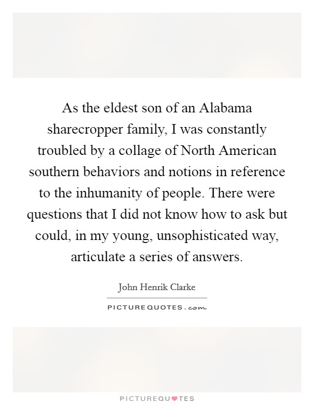 As the eldest son of an Alabama sharecropper family, I was constantly troubled by a collage of North American southern behaviors and notions in reference to the inhumanity of people. There were questions that I did not know how to ask but could, in my young, unsophisticated way, articulate a series of answers Picture Quote #1