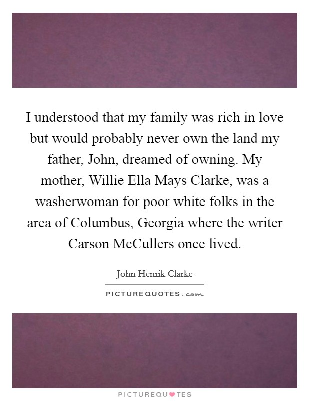 I understood that my family was rich in love but would probably never own the land my father, John, dreamed of owning. My mother, Willie Ella Mays Clarke, was a washerwoman for poor white folks in the area of Columbus, Georgia where the writer Carson McCullers once lived Picture Quote #1