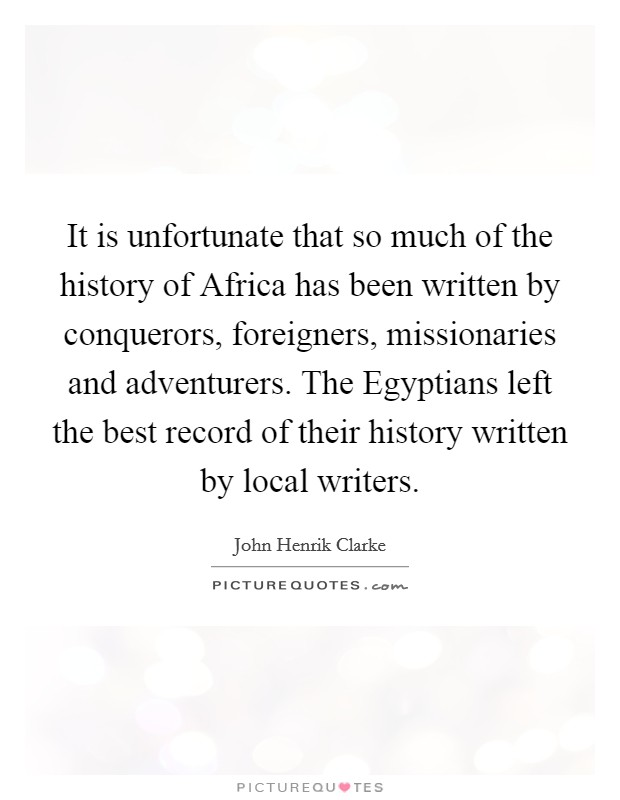 It is unfortunate that so much of the history of Africa has been written by conquerors, foreigners, missionaries and adventurers. The Egyptians left the best record of their history written by local writers Picture Quote #1