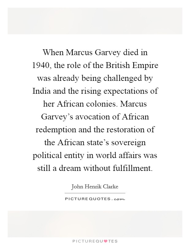 When Marcus Garvey died in 1940, the role of the British Empire was already being challenged by India and the rising expectations of her African colonies. Marcus Garvey's avocation of African redemption and the restoration of the African state's sovereign political entity in world affairs was still a dream without fulfillment Picture Quote #1