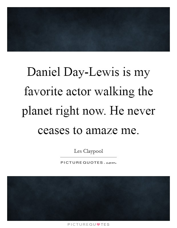 Daniel Day-Lewis is my favorite actor walking the planet right now. He never ceases to amaze me Picture Quote #1