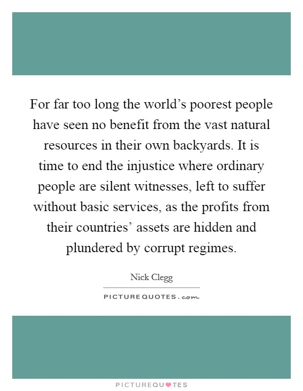 For far too long the world's poorest people have seen no benefit from the vast natural resources in their own backyards. It is time to end the injustice where ordinary people are silent witnesses, left to suffer without basic services, as the profits from their countries' assets are hidden and plundered by corrupt regimes Picture Quote #1