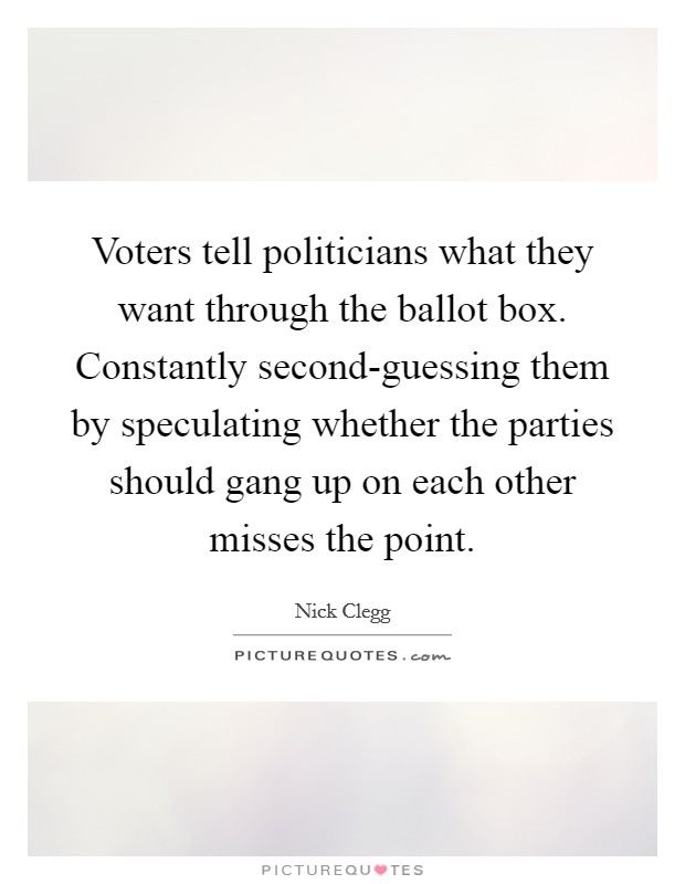 Voters tell politicians what they want through the ballot box. Constantly second-guessing them by speculating whether the parties should gang up on each other misses the point Picture Quote #1