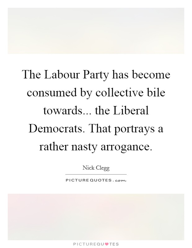 The Labour Party has become consumed by collective bile towards... the Liberal Democrats. That portrays a rather nasty arrogance Picture Quote #1