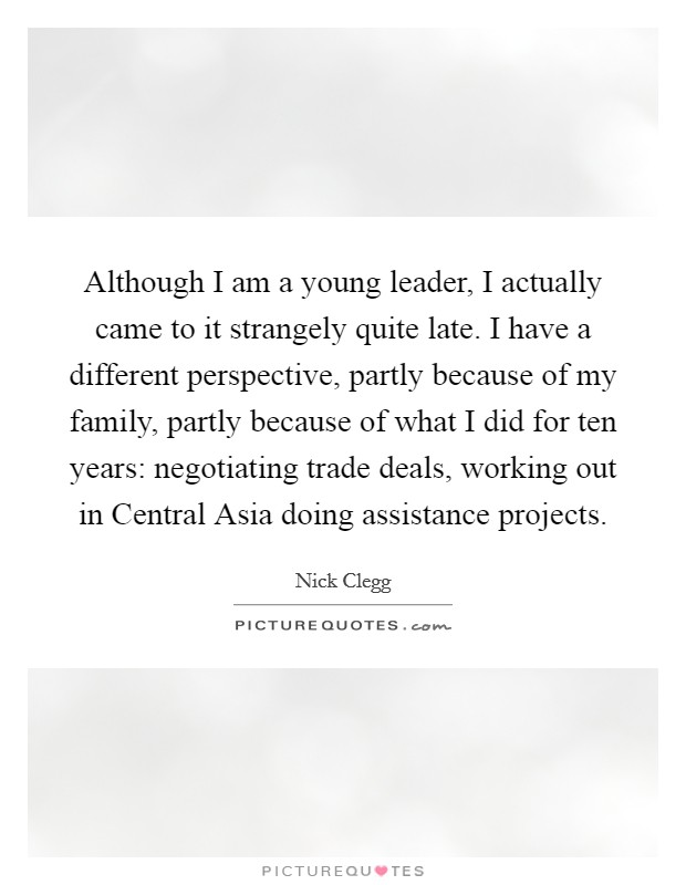 Although I am a young leader, I actually came to it strangely quite late. I have a different perspective, partly because of my family, partly because of what I did for ten years: negotiating trade deals, working out in Central Asia doing assistance projects Picture Quote #1