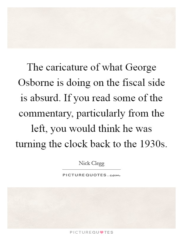 The caricature of what George Osborne is doing on the fiscal side is absurd. If you read some of the commentary, particularly from the left, you would think he was turning the clock back to the 1930s Picture Quote #1