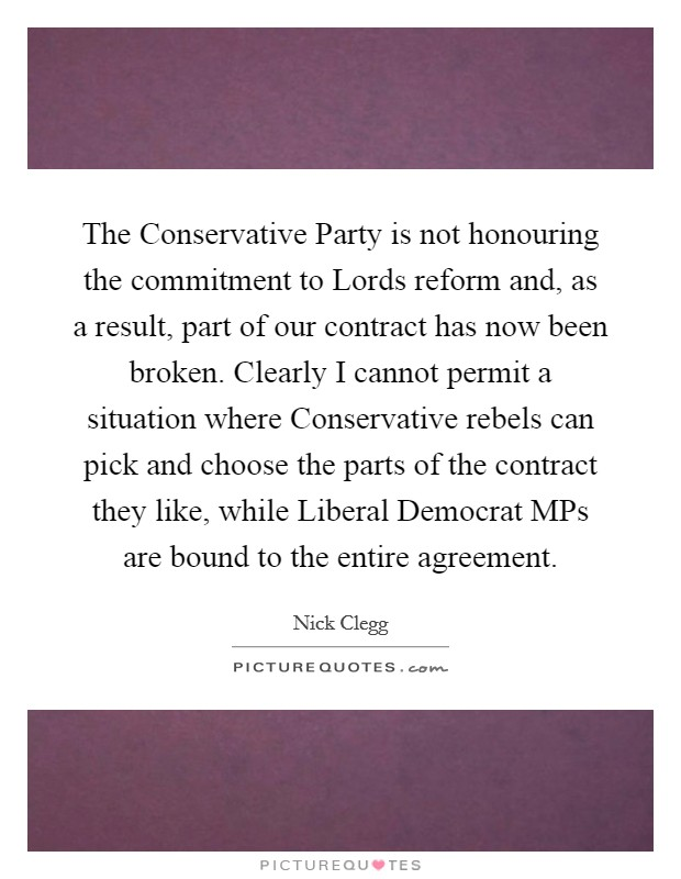 The Conservative Party is not honouring the commitment to Lords reform and, as a result, part of our contract has now been broken. Clearly I cannot permit a situation where Conservative rebels can pick and choose the parts of the contract they like, while Liberal Democrat MPs are bound to the entire agreement Picture Quote #1