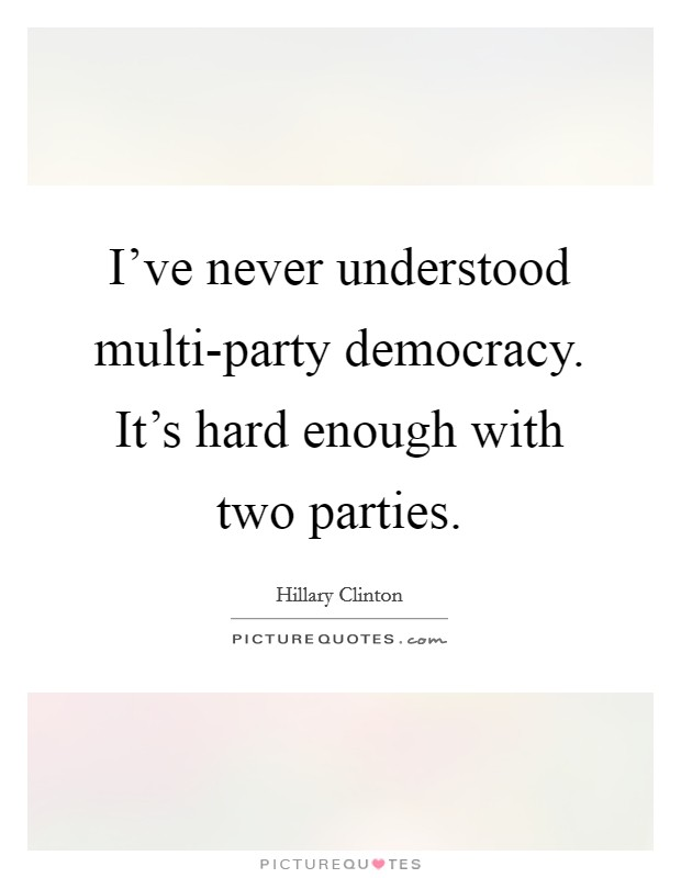 I've never understood multi-party democracy. It's hard enough with two parties Picture Quote #1