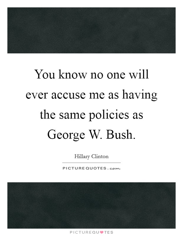 You know no one will ever accuse me as having the same policies as George W. Bush Picture Quote #1