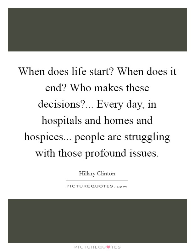 When does life start? When does it end? Who makes these decisions?... Every day, in hospitals and homes and hospices... people are struggling with those profound issues Picture Quote #1