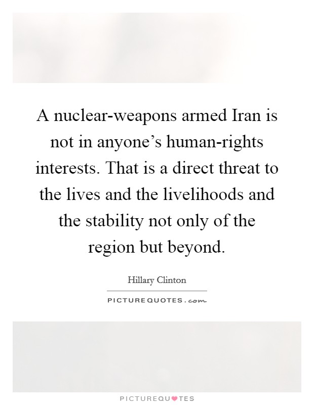 A nuclear-weapons armed Iran is not in anyone's human-rights interests. That is a direct threat to the lives and the livelihoods and the stability not only of the region but beyond Picture Quote #1