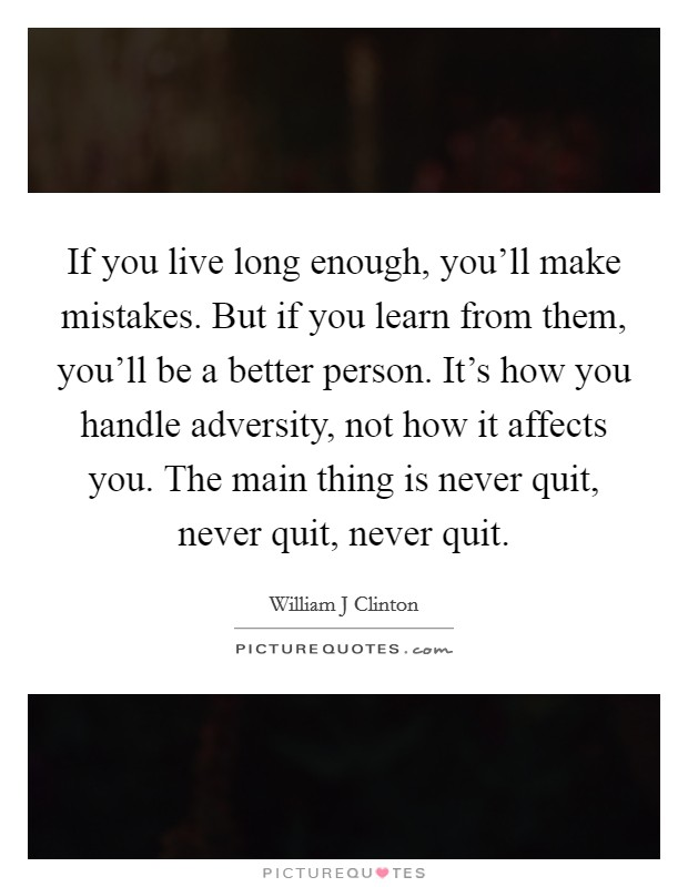 If you live long enough, you'll make mistakes. But if you learn from them, you'll be a better person. It's how you handle adversity, not how it affects you. The main thing is never quit, never quit, never quit Picture Quote #1