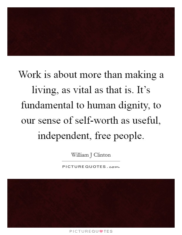 Work is about more than making a living, as vital as that is. It's fundamental to human dignity, to our sense of self-worth as useful, independent, free people Picture Quote #1