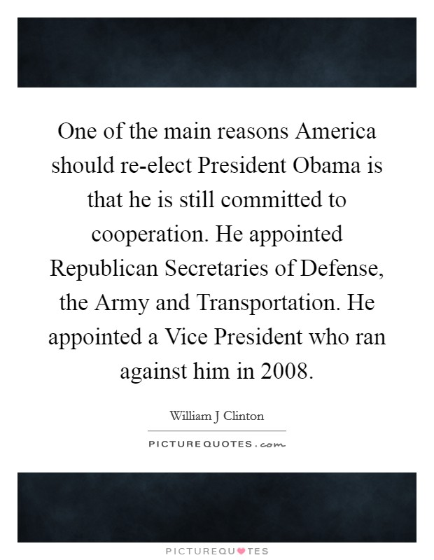 One of the main reasons America should re-elect President Obama is that he is still committed to cooperation. He appointed Republican Secretaries of Defense, the Army and Transportation. He appointed a Vice President who ran against him in 2008 Picture Quote #1