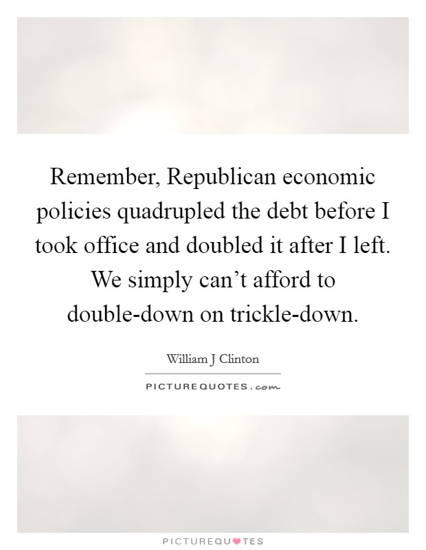 Remember, Republican economic policies quadrupled the debt before I took office and doubled it after I left. We simply can't afford to double-down on trickle-down Picture Quote #1