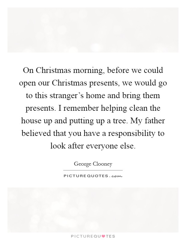 On Christmas morning, before we could open our Christmas presents, we would go to this stranger's home and bring them presents. I remember helping clean the house up and putting up a tree. My father believed that you have a responsibility to look after everyone else Picture Quote #1