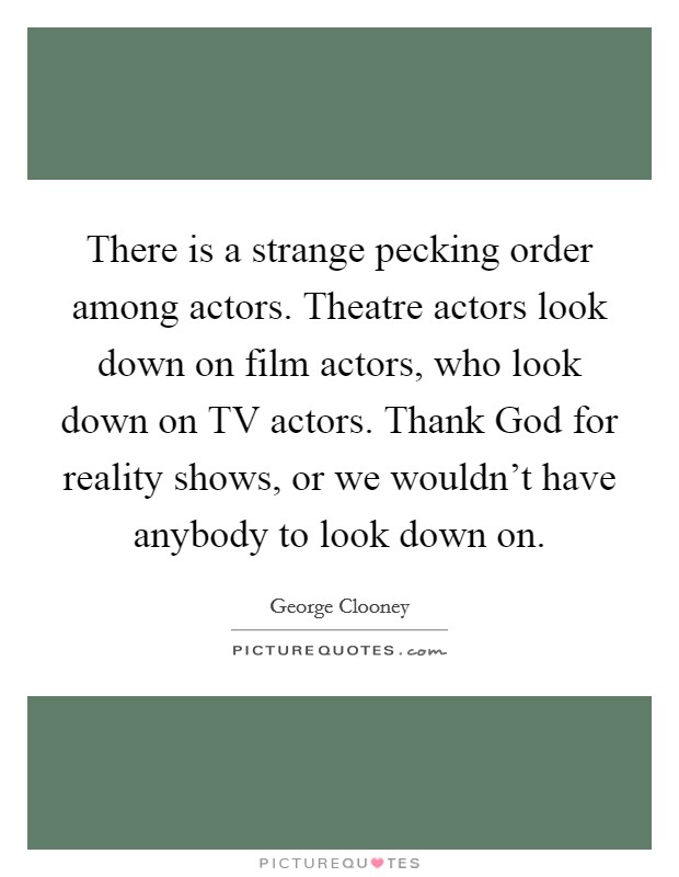 There is a strange pecking order among actors. Theatre actors look down on film actors, who look down on TV actors. Thank God for reality shows, or we wouldn't have anybody to look down on Picture Quote #1