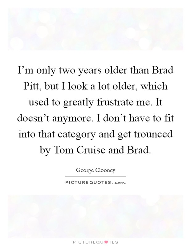 I'm only two years older than Brad Pitt, but I look a lot older, which used to greatly frustrate me. It doesn't anymore. I don't have to fit into that category and get trounced by Tom Cruise and Brad Picture Quote #1