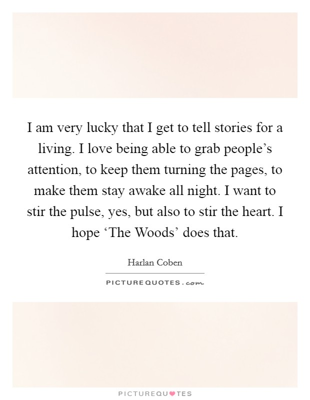 I am very lucky that I get to tell stories for a living. I love being able to grab people's attention, to keep them turning the pages, to make them stay awake all night. I want to stir the pulse, yes, but also to stir the heart. I hope 'The Woods' does that Picture Quote #1