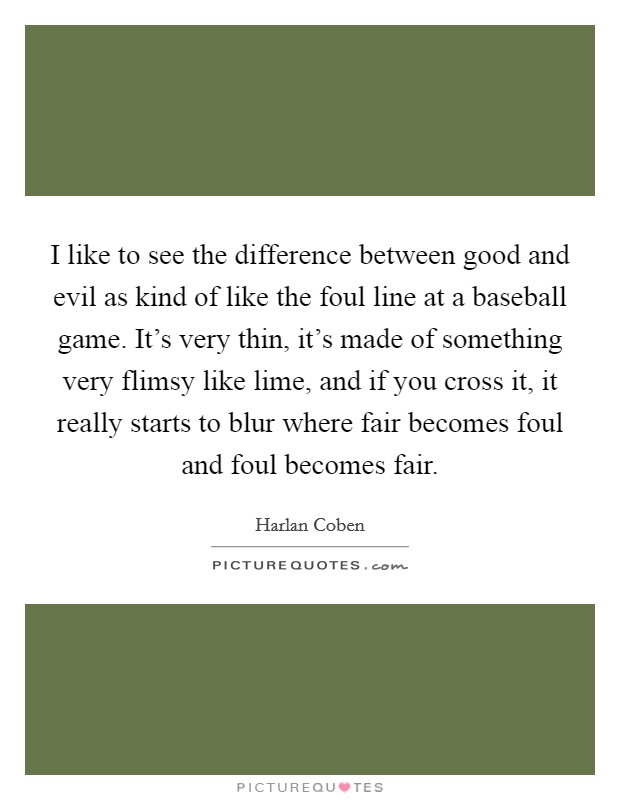 I like to see the difference between good and evil as kind of like the foul line at a baseball game. It's very thin, it's made of something very flimsy like lime, and if you cross it, it really starts to blur where fair becomes foul and foul becomes fair Picture Quote #1