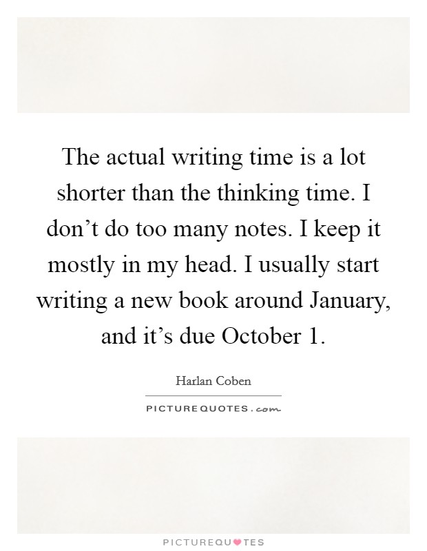 The actual writing time is a lot shorter than the thinking time. I don't do too many notes. I keep it mostly in my head. I usually start writing a new book around January, and it's due October 1 Picture Quote #1