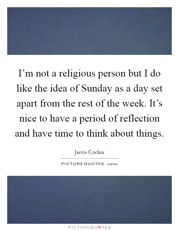 I'm not a religious person but I do like the idea of Sunday as a day set apart from the rest of the week. It's nice to have a period of reflection and have time to think about things Picture Quote #1