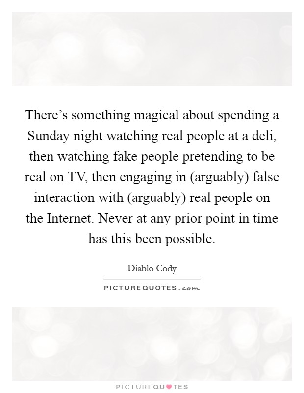 There's something magical about spending a Sunday night watching real people at a deli, then watching fake people pretending to be real on TV, then engaging in (arguably) false interaction with (arguably) real people on the Internet. Never at any prior point in time has this been possible Picture Quote #1