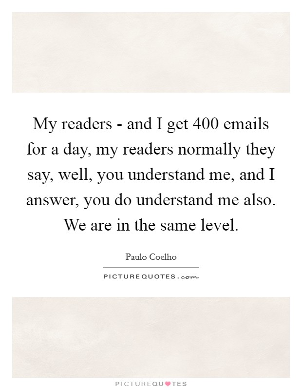 My readers - and I get 400 emails for a day, my readers normally they say, well, you understand me, and I answer, you do understand me also. We are in the same level Picture Quote #1