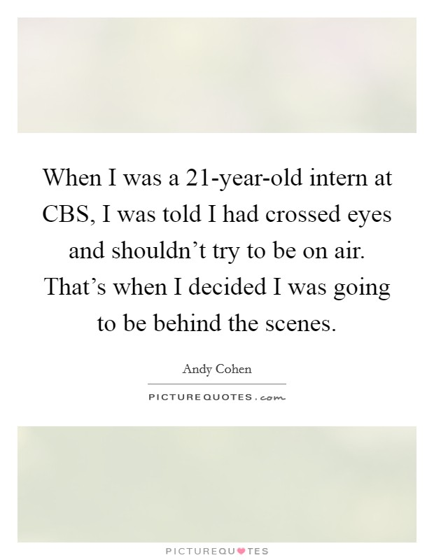 When I was a 21-year-old intern at CBS, I was told I had crossed eyes and shouldn't try to be on air. That's when I decided I was going to be behind the scenes Picture Quote #1