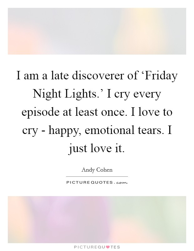I am a late discoverer of 'Friday Night Lights.' I cry every episode at least once. I love to cry - happy, emotional tears. I just love it Picture Quote #1