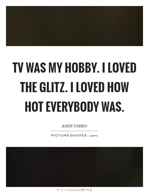TV was my hobby. I loved the glitz. I loved how hot everybody was Picture Quote #1