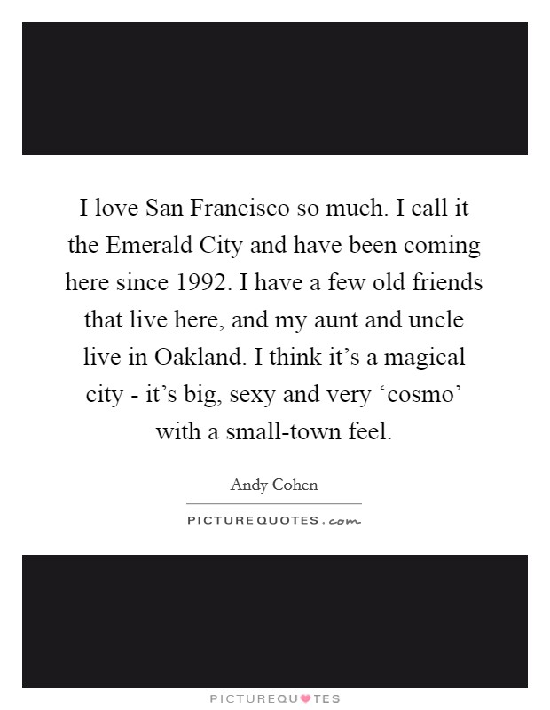 I love San Francisco so much. I call it the Emerald City and have been coming here since 1992. I have a few old friends that live here, and my aunt and uncle live in Oakland. I think it's a magical city - it's big, sexy and very 'cosmo' with a small-town feel Picture Quote #1